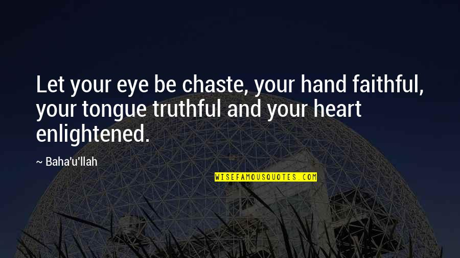Baha'is Quotes By Baha'u'llah: Let your eye be chaste, your hand faithful,