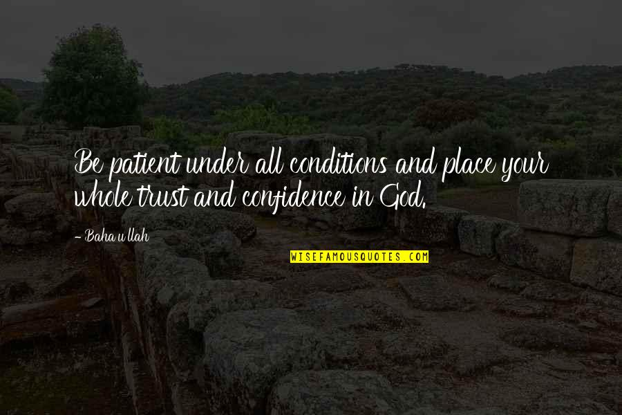 Baha'is Quotes By Baha'u'llah: Be patient under all conditions and place your
