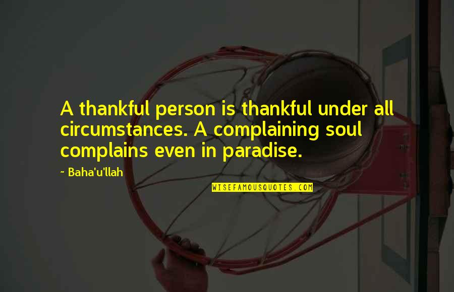 Baha'is Quotes By Baha'u'llah: A thankful person is thankful under all circumstances.