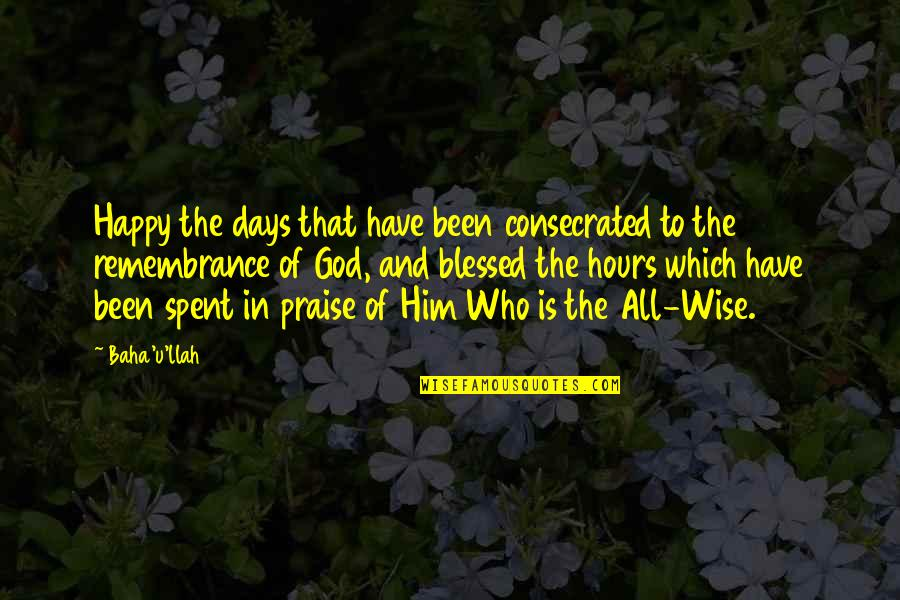 Baha'is Quotes By Baha'u'llah: Happy the days that have been consecrated to