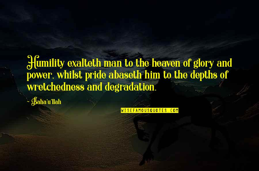 Baha'is Quotes By Baha'u'llah: Humility exalteth man to the heaven of glory