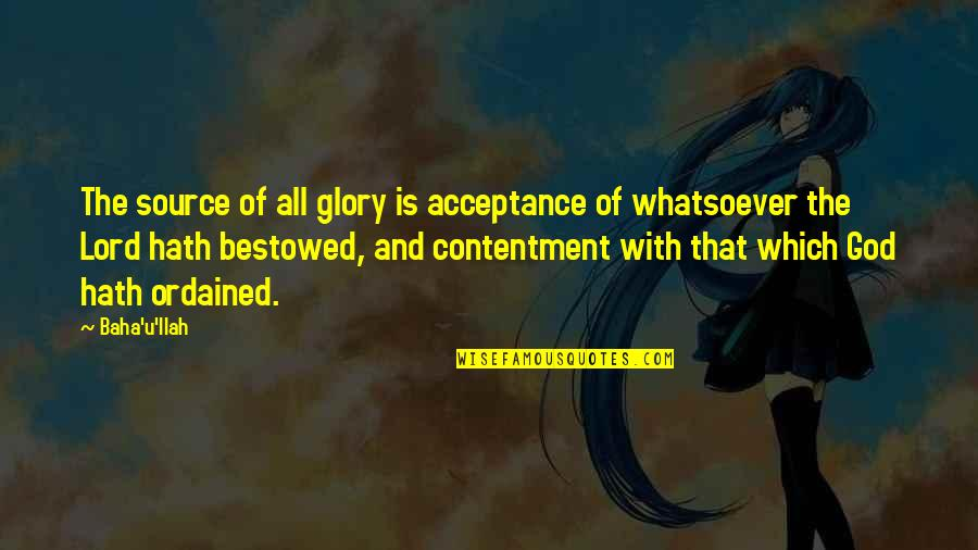 Baha'is Quotes By Baha'u'llah: The source of all glory is acceptance of