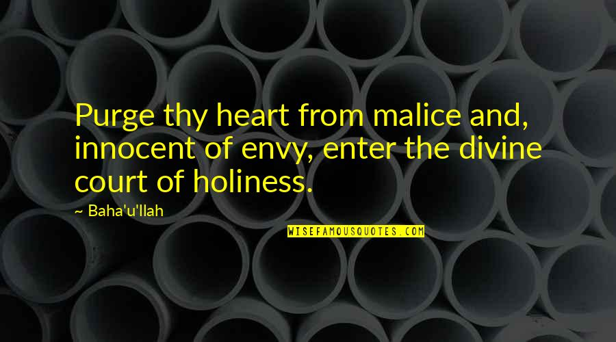Baha'is Quotes By Baha'u'llah: Purge thy heart from malice and, innocent of