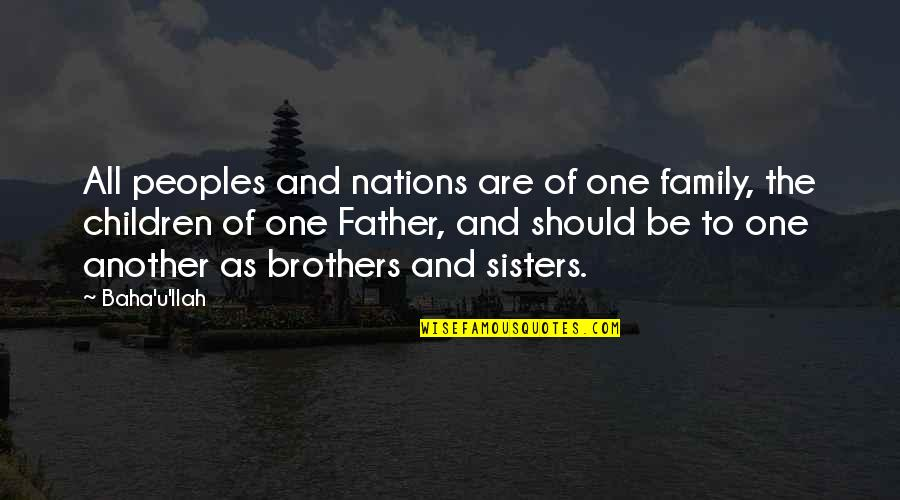 Baha'is Quotes By Baha'u'llah: All peoples and nations are of one family,