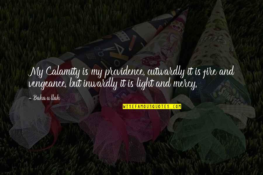 Baha'is Quotes By Baha'u'llah: My Calamity is my providence, outwardly it is