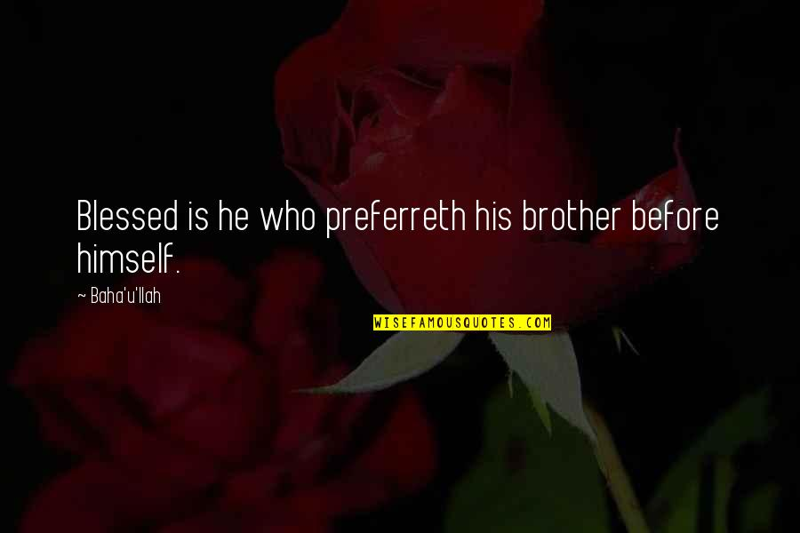 Baha'is Quotes By Baha'u'llah: Blessed is he who preferreth his brother before