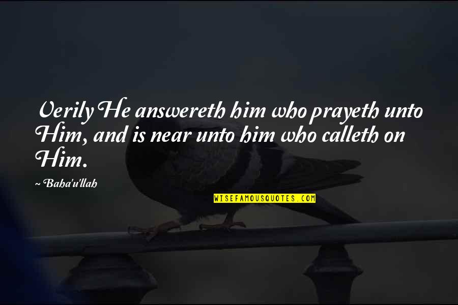 Baha'is Quotes By Baha'u'llah: Verily He answereth him who prayeth unto Him,