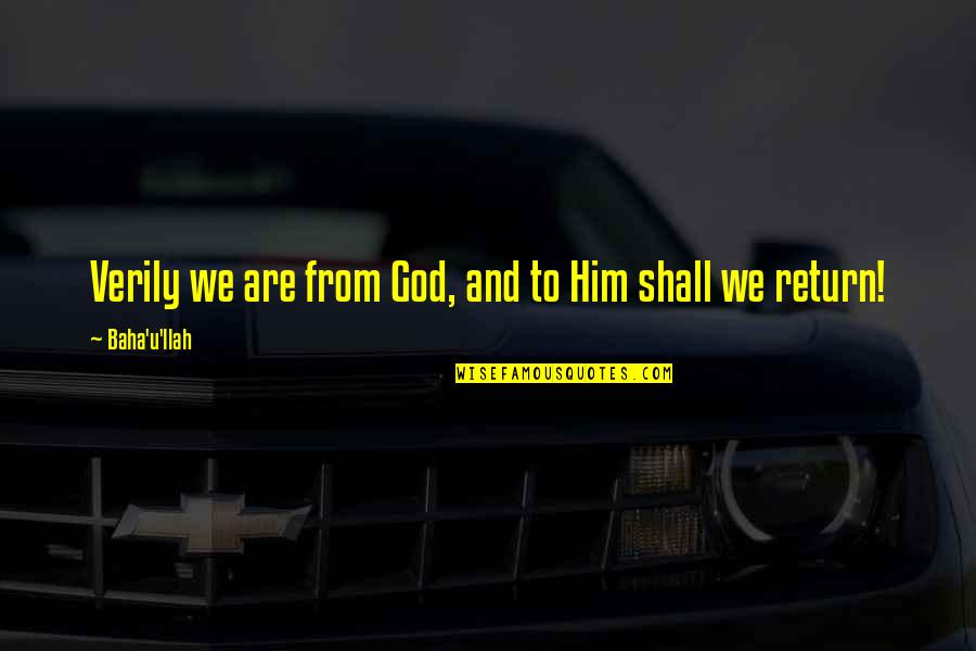 Baha'is Quotes By Baha'u'llah: Verily we are from God, and to Him