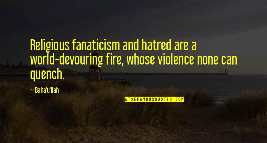 Baha'is Quotes By Baha'u'llah: Religious fanaticism and hatred are a world-devouring fire,