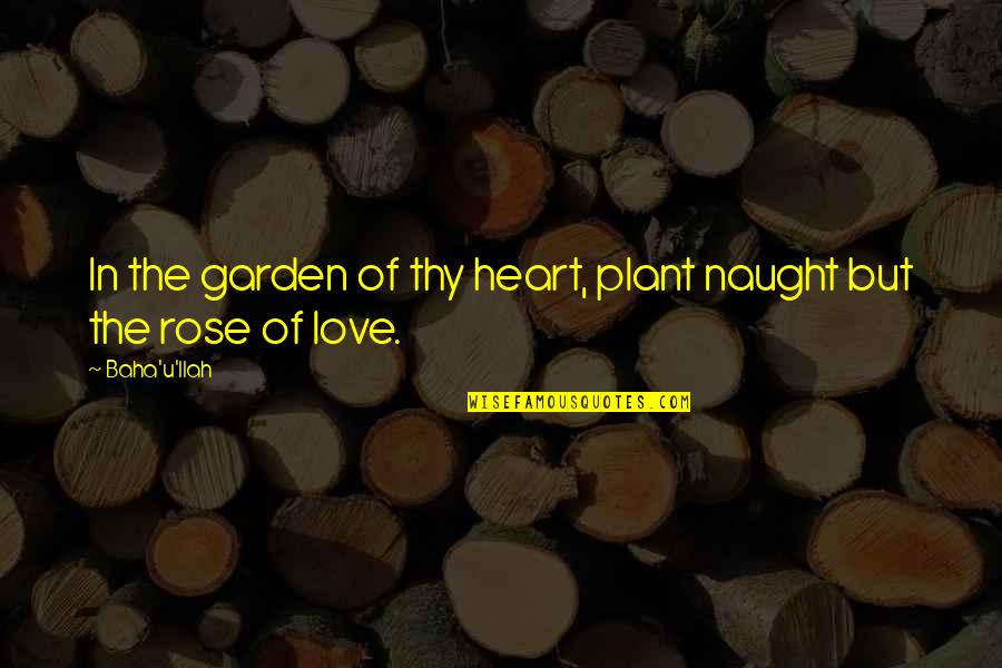 Baha'is Quotes By Baha'u'llah: In the garden of thy heart, plant naught
