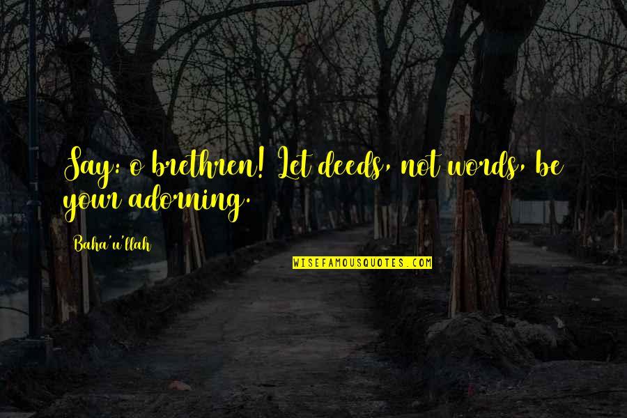 Baha'is Quotes By Baha'u'llah: Say: o brethren! Let deeds, not words, be