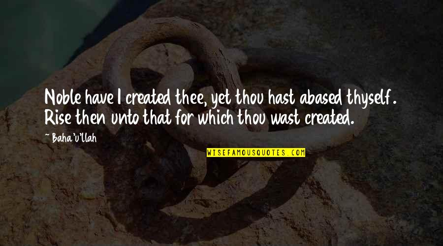 Baha'is Quotes By Baha'u'llah: Noble have I created thee, yet thou hast