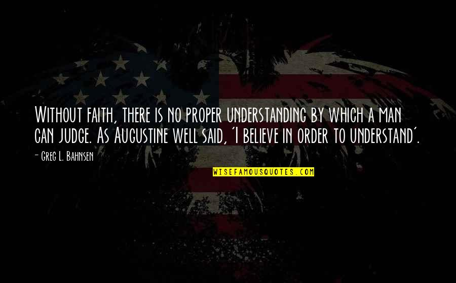 Bahnsen Quotes By Greg L. Bahnsen: Without faith, there is no proper understanding by