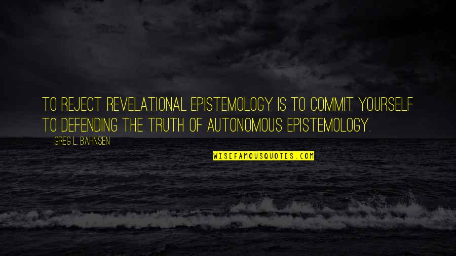 Bahnsen Quotes By Greg L. Bahnsen: To reject revelational epistemology is to commit yourself