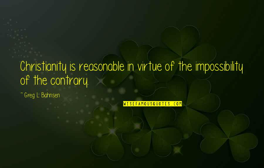 Bahnsen Quotes By Greg L. Bahnsen: Christianity is reasonable in virtue of the impossibility