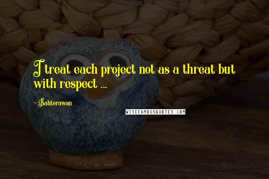 Bahterawan quotes: I treat each project not as a threat but with respect ...