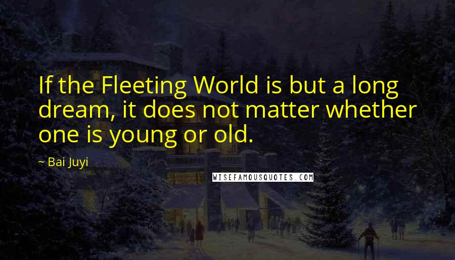 Bai Juyi quotes: If the Fleeting World is but a long dream, it does not matter whether one is young or old.