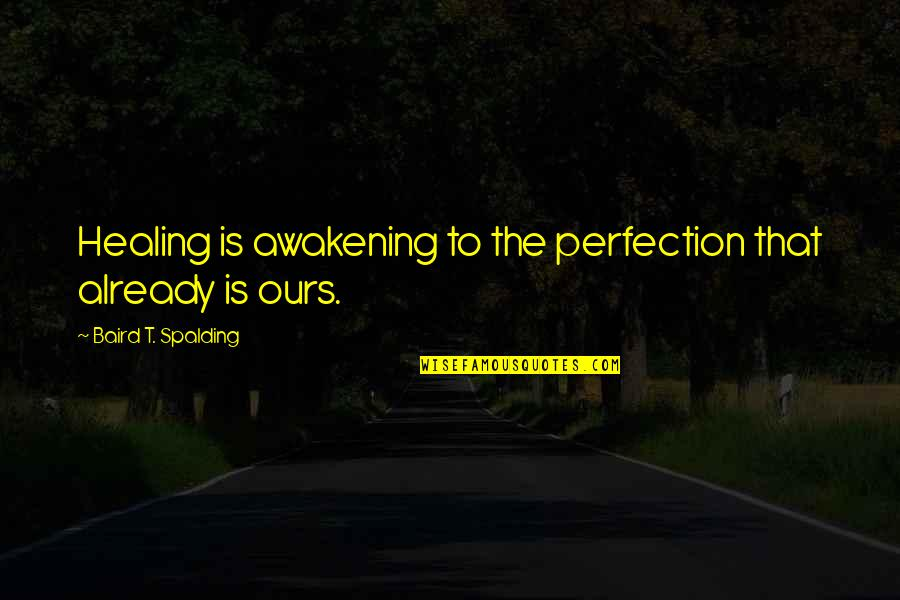 Baird Quotes By Baird T. Spalding: Healing is awakening to the perfection that already