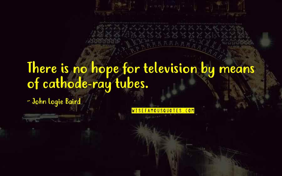 Baird Quotes By John Logie Baird: There is no hope for television by means