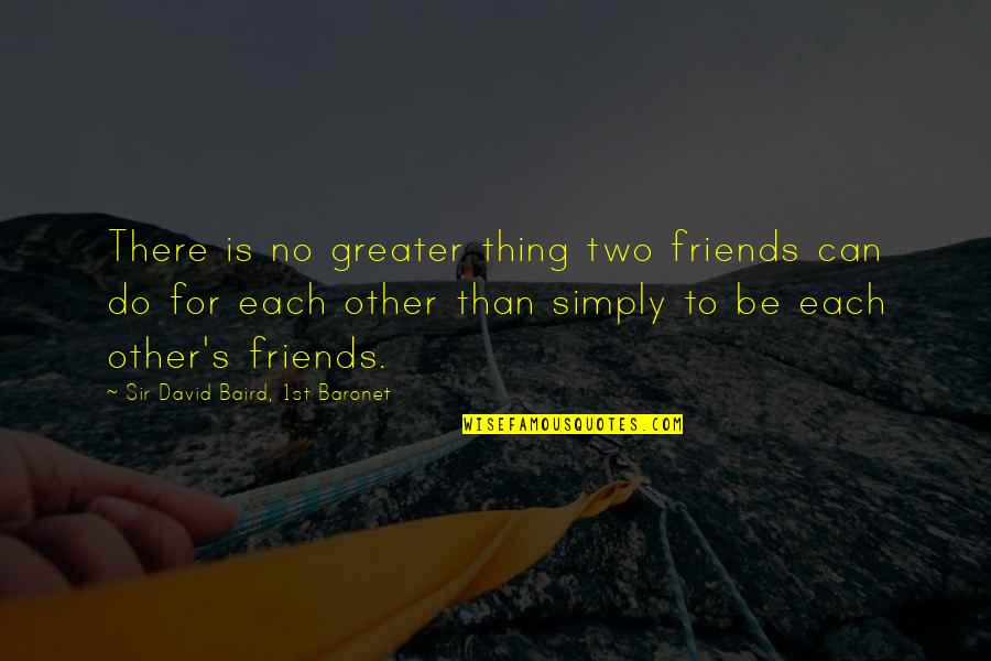 Baird Quotes By Sir David Baird, 1st Baronet: There is no greater thing two friends can
