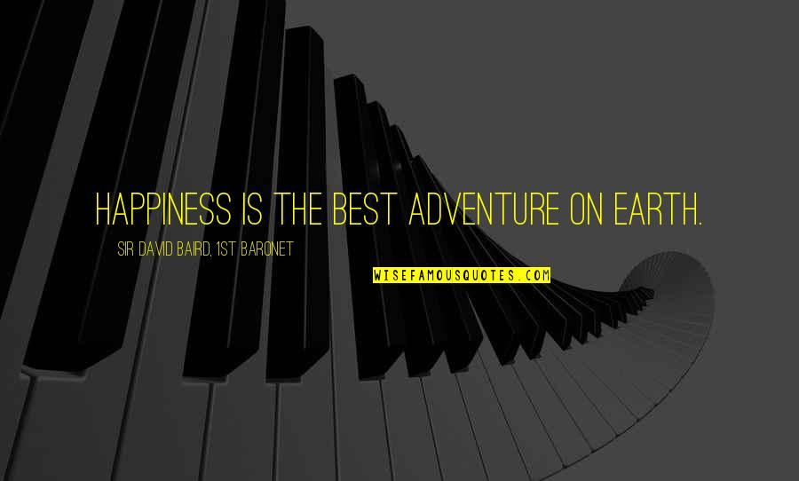 Baird Quotes By Sir David Baird, 1st Baronet: Happiness is the best adventure on earth.
