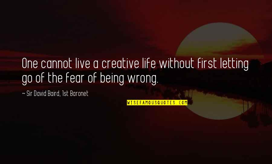 Baird Quotes By Sir David Baird, 1st Baronet: One cannot live a creative life without first