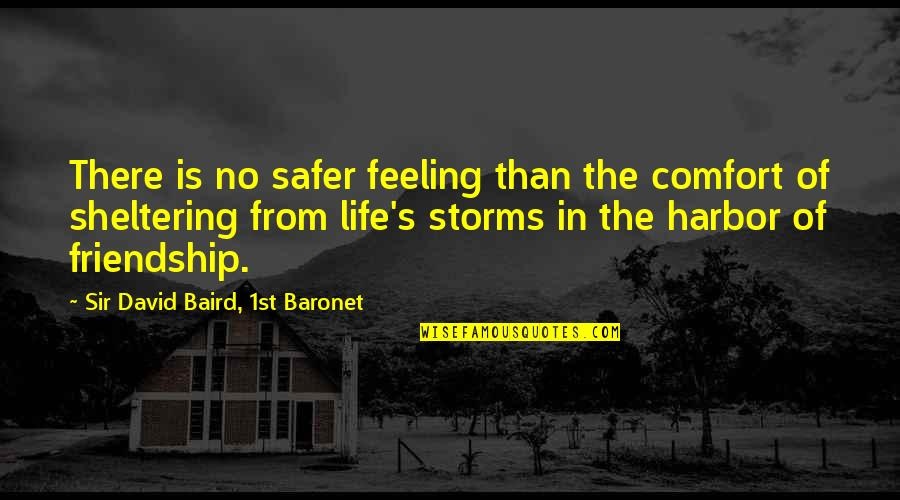 Baird Quotes By Sir David Baird, 1st Baronet: There is no safer feeling than the comfort