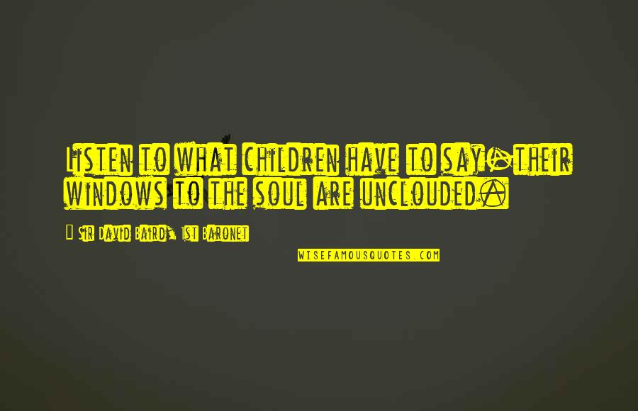 Baird Quotes By Sir David Baird, 1st Baronet: Listen to what children have to say-their windows