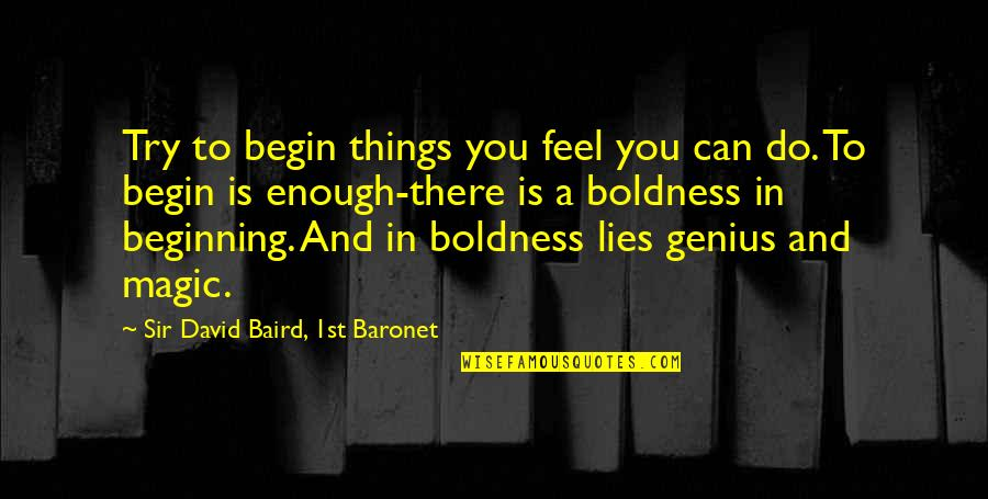 Baird Quotes By Sir David Baird, 1st Baronet: Try to begin things you feel you can