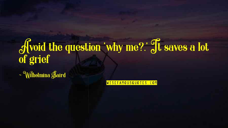 Baird Quotes By Wilhelmina Baird: Avoid the question 'why me?.' It saves a