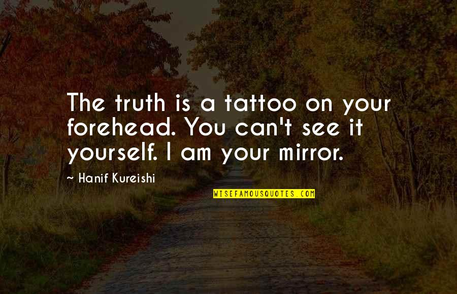 Bairn Quotes By Hanif Kureishi: The truth is a tattoo on your forehead.