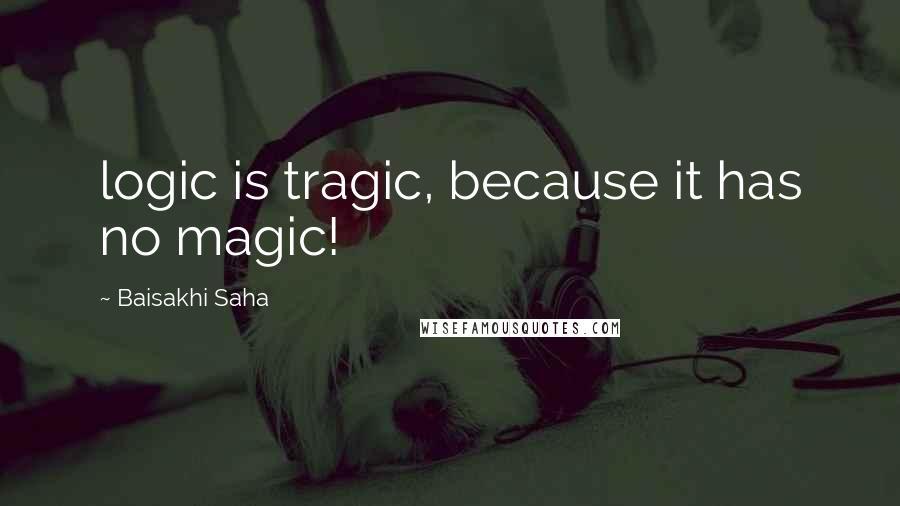 Baisakhi Saha quotes: logic is tragic, because it has no magic!