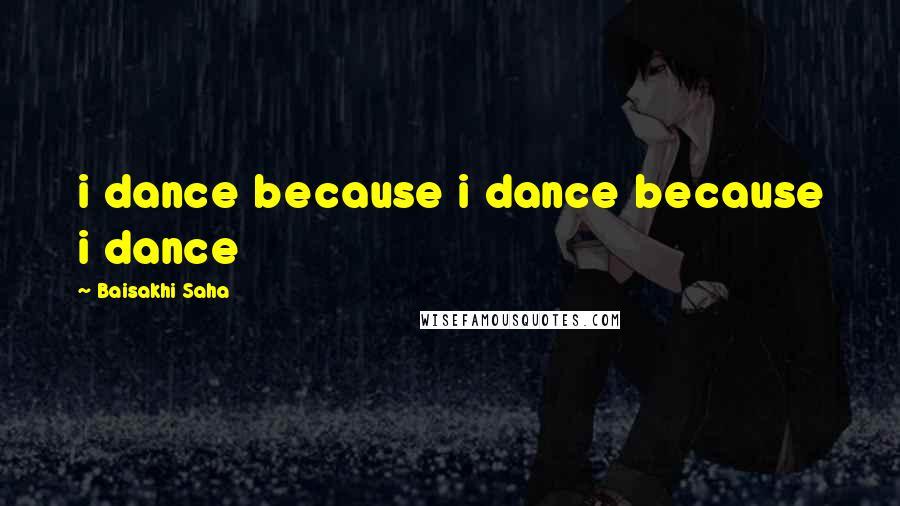 Baisakhi Saha quotes: i dance because i dance because i dance