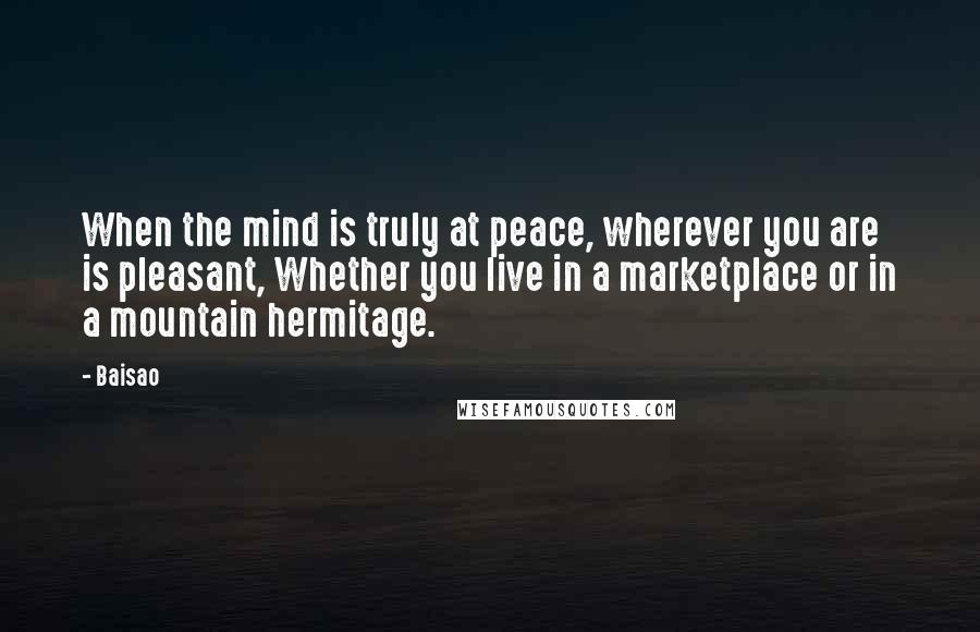 Baisao quotes: When the mind is truly at peace, wherever you are is pleasant, Whether you live in a marketplace or in a mountain hermitage.