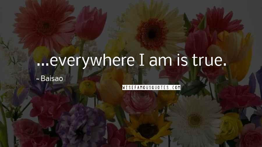 Baisao quotes: ...everywhere I am is true.