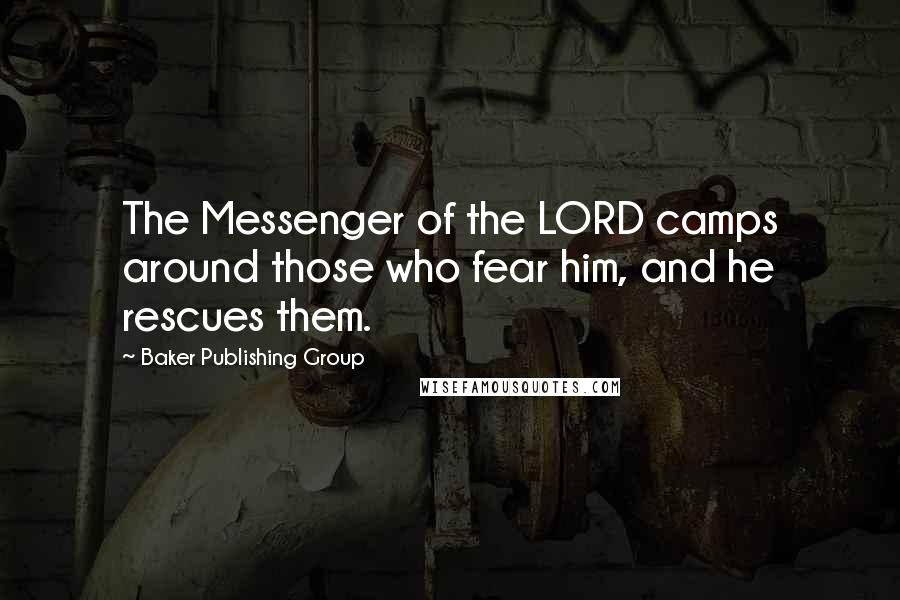 Baker Publishing Group quotes: The Messenger of the LORD camps around those who fear him, and he rescues them.