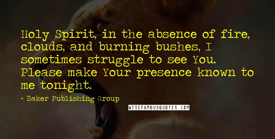 Baker Publishing Group quotes: Holy Spirit, in the absence of fire, clouds, and burning bushes, I sometimes struggle to see You. Please make Your presence known to me tonight.