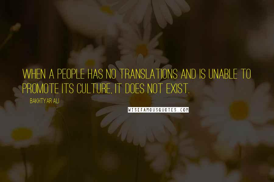 Bakhtyar Ali quotes: When a people has no translations and is unable to promote its culture, it does not exist.