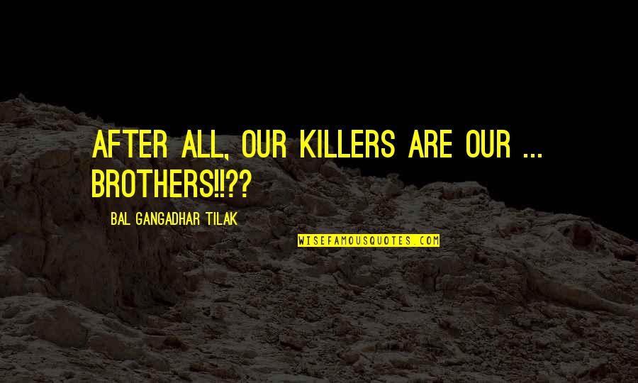 Bal Tilak Quotes By Bal Gangadhar Tilak: After all, our Killers are our ... Brothers!!??