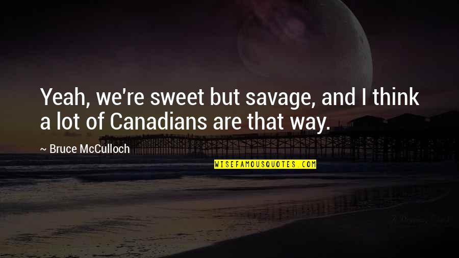 Balagtasan Quotes By Bruce McCulloch: Yeah, we're sweet but savage, and I think
