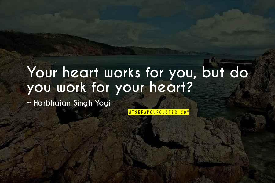 Balagtasan Quotes By Harbhajan Singh Yogi: Your heart works for you, but do you