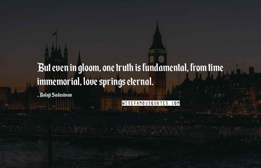 Balaji Sadasivan quotes: But even in gloom, one truth is fundamental, from time immemorial, love springs eternal.