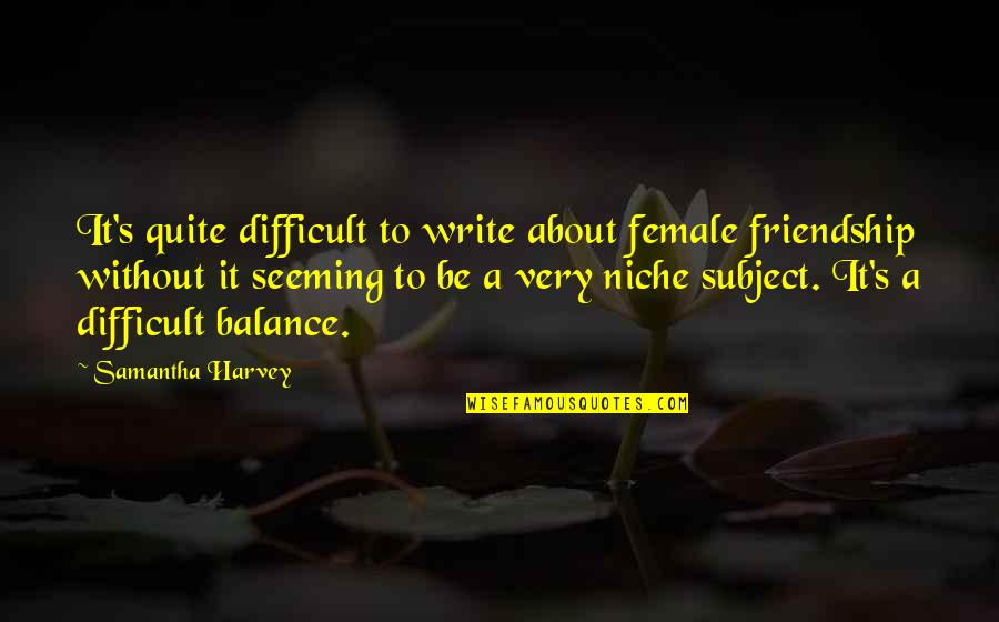 Balance In Friendship Quotes By Samantha Harvey: It's quite difficult to write about female friendship