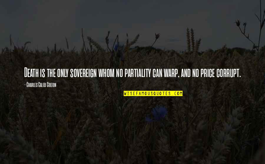 Balanced Work Life Quotes By Charles Caleb Colton: Death is the only sovereign whom no partiality