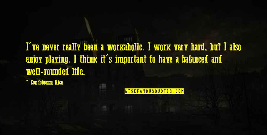 Balanced Work Life Quotes By Condoleezza Rice: I've never really been a workaholic. I work