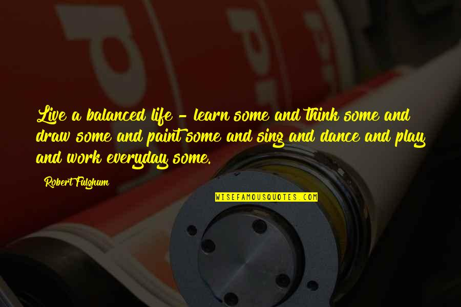 Balanced Work Life Quotes By Robert Fulghum: Live a balanced life - learn some and