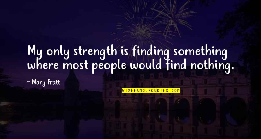 Balbec Quotes By Mary Pratt: My only strength is finding something where most