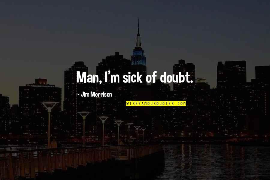 Baldric Quotes By Jim Morrison: Man, I'm sick of doubt.