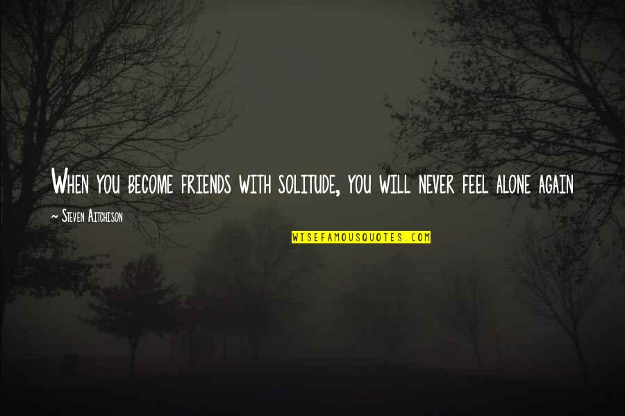 Baldric Quotes By Steven Aitchison: When you become friends with solitude, you will