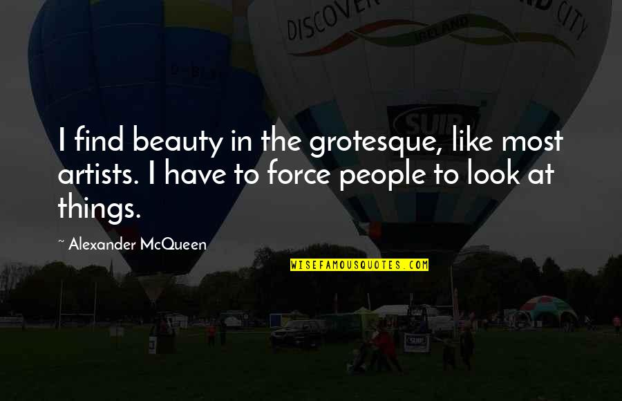 Baleful Quotes By Alexander McQueen: I find beauty in the grotesque, like most